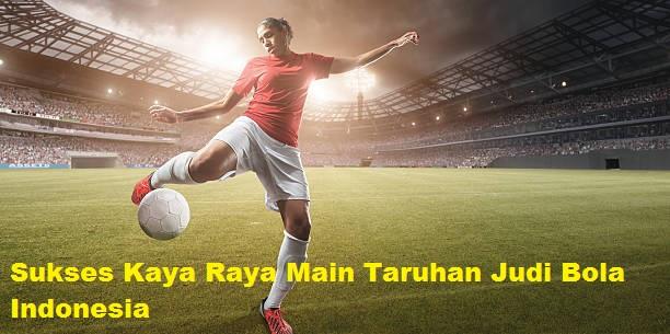 Sukses Kaya Raya Main Taruhan Judi Bola Indonesia